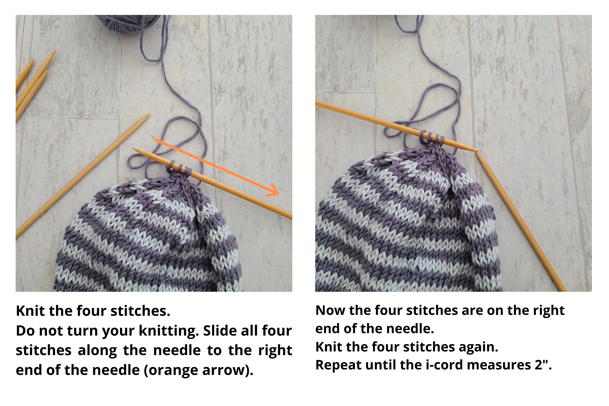 "Two images showing the i-cord being knit on the crown of the hat. The image on the right has an orange arrow pointing from the left edge to right of one double-pointed needle, instructing the knitter to knit the four stitches, do not turn work, and slide all four stitches along the needle from to the right end. The second image shows the stitches on the right edge of the needle, now positioned to the left of the second needle and includes text instructing the knitter to knit the four stitches again and to repeat the sliding and knitting process until the i-cord measures 2""."